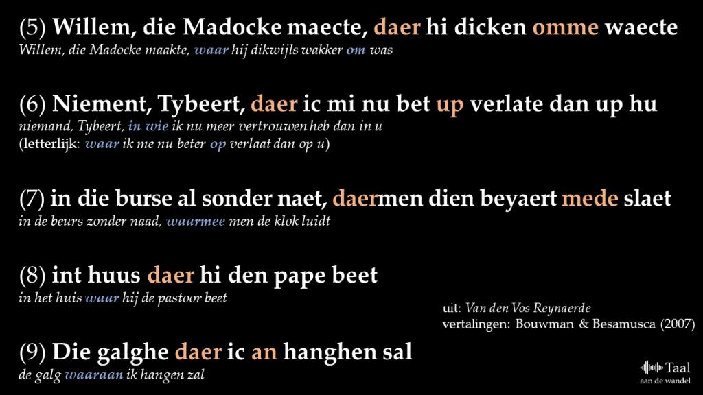 (5) Willem, die Madocke maecte, daer hi dicken omme waecte vertaling: Willem, die Madocke maakte, waar hij dikwijls wakker om was  (6) Niement, Tybeert, daer ic mi nu bet up verlate dan up hu vertaling: niemand, Tybeert, in wie ik nu meer vertrouwen heb dan in u (letterlijk: waar ik me nu beter op verlaat dan op u)  (7) in die burse al sonder naet, daermen dien beyaert mede slaet vertaling: in de beurs zonder naad, waarmee men de klok luidt  (8) int huus daer hi den pape beet vertaling: in het huis waar hij de pastoor beet  (9) Die galghe daer ic an hanghen sal vertaling: de galg waaraan ik hangen zal